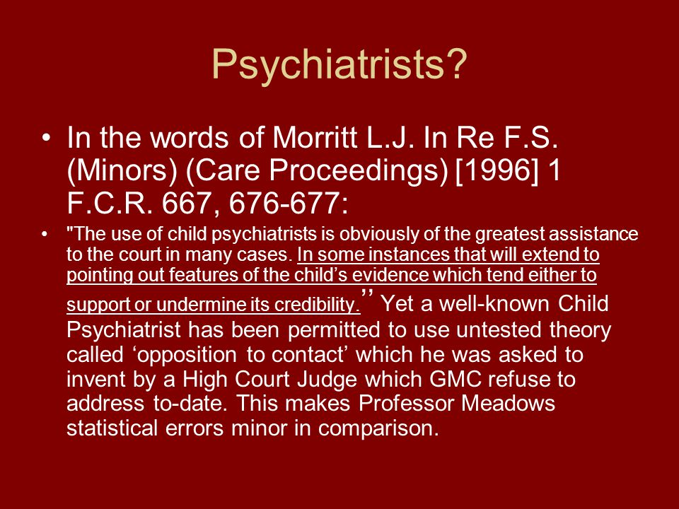 Psychiatrists In the words of Morritt L.J. In Re F.S. (Minors) (Care Proceedings) [1996] 1 F.C.R. 667, 676-677:
